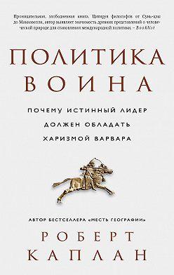 Роберт Каплан - Политика воина. Почему истинный лидер должен обладать харизмой варвара