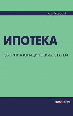 Александр Русецкий - Ипотека. Сборник юридических статей