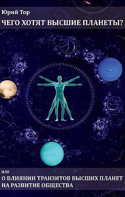 Юрий Тор - Чего хотят высшие планеты? Или о влиянии транзитов высших планет на развитие общества
