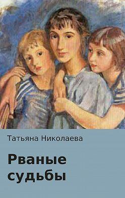 Татьяна Николаева - Рваные судьбы