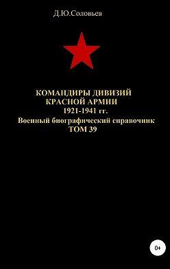 Денис Соловьев - Командиры дивизий Красной Армии 1921-1941 гг. Том 39
