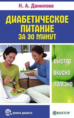 Наталья Данилова - Диабетическое питание за 30 минут. Быстро, вкусно, полезно