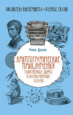 Роман Душкин - Криптографические приключения. Таинственные шифры и математические задачи