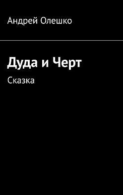 Андрей Олешко - Дуда иЧерт. Сказка