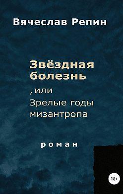 Вячеслав Репин - Звёздная болезнь, или Зрелые годы мизантропа