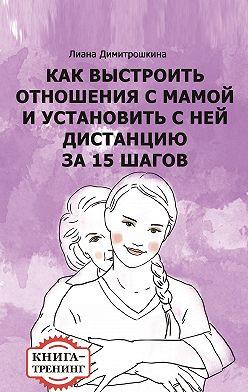 Лиана Димитрошкина - Как выстроить отношения с мамой и установить с ней дистанцию за 15 шагов. Книга-тренинг