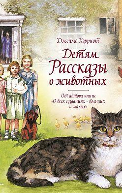 Джеймс Хэрриот - Детям. Рассказы о животных