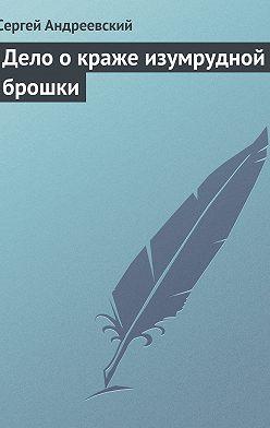 Сергей Андреевский - Дело о краже изумрудной брошки