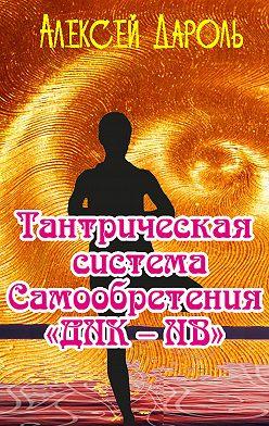 Алексей Дароль - Тантрическая система Самообретения «ДНК – НВ»