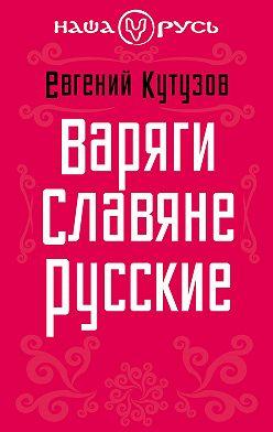 Евгений Кутузов - Варяги. Славяне. Русские