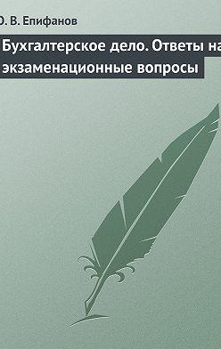 Олег Епифанов - Бухгалтерское дело. Ответы на экзаменационные вопросы