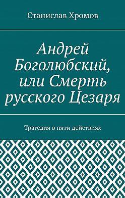 Станислав Хромов - Андрей Боголюбский, или Смерть русского Цезаря. Трагедия впяти действиях