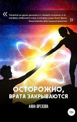 Анна Орехова - Осторожно, Врата закрываются