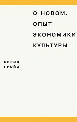 Борис Гройс - О новом. Опыт экономики культуры