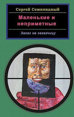 Сергей Семипядный - Маленькие инеприметные. Заказ назаказчицу