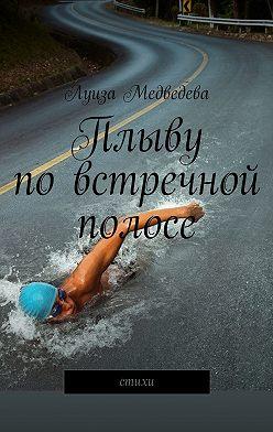 Луиза Медведева - Плыву повстречной полосе. Стихи
