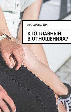 Ярослава Лим - Кто главный вотношениях?