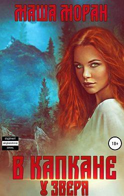 Маша Моран - В капкане у зверя
