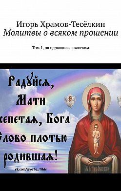 Игорь Храмов-Тесёлкин - Молитвы о всяком прошении. Том 1, на церковнославянском