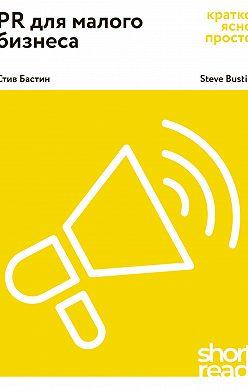 Стив Бастин - PR для малого бизнеса. Кратко, ясно, просто