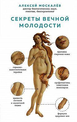 Алексей Москалев - Секреты вечной молодости