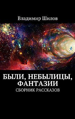 Владимир Шилов - Были, небылицы, фантазии. Сборник рассказов