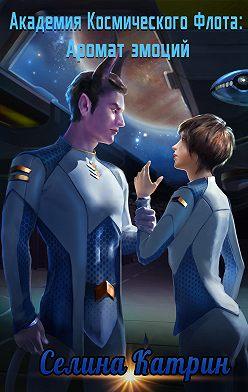 Селина Катрин - Академия Космического Флота: Аромат эмоций