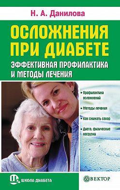 Наталья Данилова - Осложнения при диабете. Эффективная профилактика и методы лечения