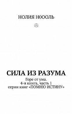 НОЛИЯ Н0ООЛЬ - СИЛА изРАЗума. Горе отума. 4-я книга, часть1 серии книг «ПОМНЮ ИСТИНУ»