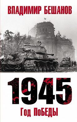 Владимир Бешанов - 1945. Год поБЕДЫ