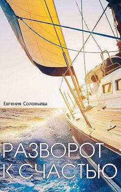 Евгения Соловьева - Разворот ксчастью. Пошаговое руководство, как увидеть свой Путь и изменить жизнь за полгода