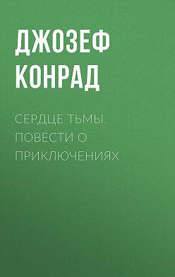 Джозеф Конрад - Сердце тьмы. Повести о приключениях