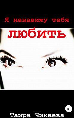 Таира Чикаева - Я ненавижу тебя любить