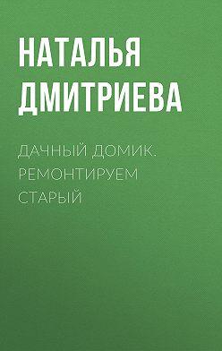 Наталия Дмитриева - Дачный домик. Ремонтируем старый