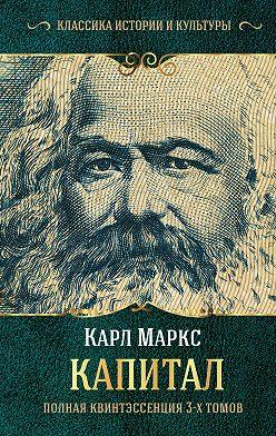 Карл Маркс - Капитал. Полная квинтэссенция 3-х томов