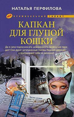 Наталья Перфилова - Капкан для глупой кошки