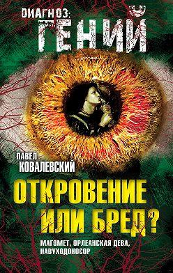 Павел Ковалевский - Откровение или бред? Магомет, Орлеанская дева, Навуходоносор
