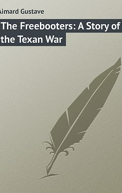 Gustave Aimard - The Freebooters: A Story of the Texan War