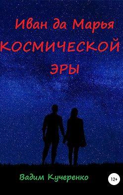 Вадим Кучеренко - Иван да Марья космической эры