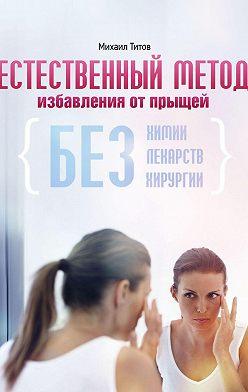 Михаил Титов - Естественный метод избавления отпрыщей