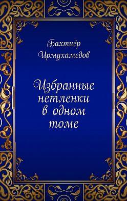 Бахтиёр Ирмухамедов - Избранные нетленки водномтоме