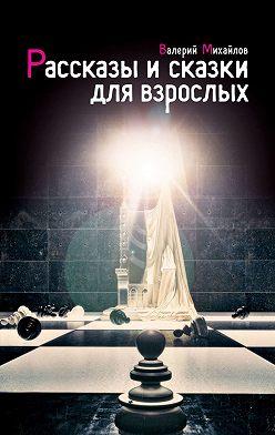 Валерий Михайлов - Рассказы исказки для взрослых