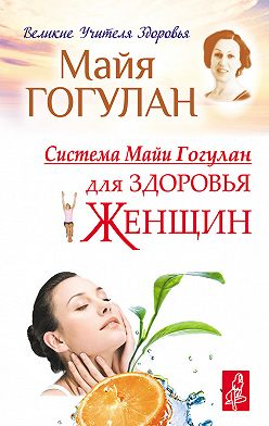 Майя Гогулан - Система Майи Гогулан для здоровья женщин