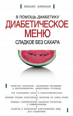 Михаил Ахманов - Сладкое без сахара. Диабетическое меню