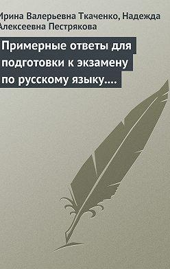 Ирина Ткаченко - Примерные ответы для подготовки к экзамену по русскому языку. 11 класс