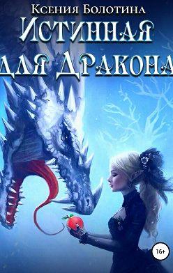 Ксения Болотина - Истинная для дракона