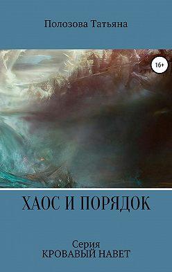 Татьяна Полозова - Хаос и Порядок. Серия Кровавый Навет