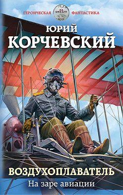 Юрий Корчевский - Воздухоплаватель. На заре авиации
