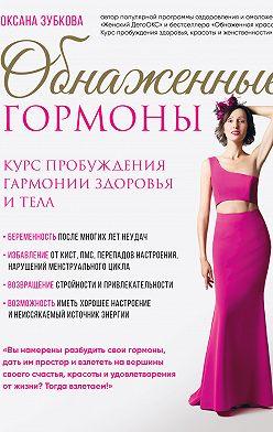 Оксана Зубкова - Обнаженные гормоны. Курс пробуждения гармонии здоровья и тела