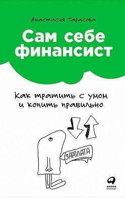 Анастасия Тарасова - Сам себе финансист: Как тратить с умом и копить правильно